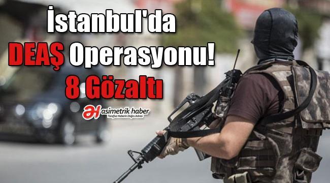 İstanbul'da DEAŞ operasyonu! 8 gözaltı